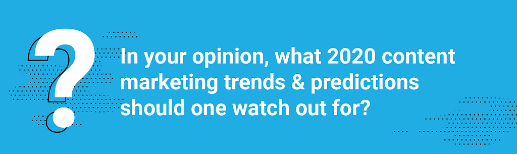Q1. In your opinion, what 2020 content marketing trends & predictions should one watch out for?